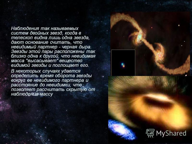 Чёрные дыры нельзя непосредственно увидеть, но о их присутствии иногда можно судить по действию их гравитационного поля на ближайшие объекты. Считается, что черные дыры, размером со звезду, являются телами больших звёзд, которые просто уменьшились до