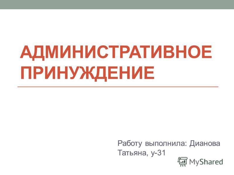 АДМИНИСТРАТИВНОЕ ПРИНУЖДЕНИЕ Работу выполнила: Дианова Татьяна, у-31