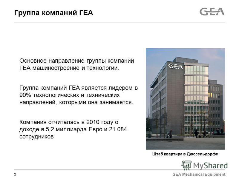 GEA Mechanical Equipment 2 Группа компаний ГЕА Основное направление группы компаний ГЕА машиностроение и технологии. Группа компаний ГЕА является лидером в 90% технологических и технических направлений, которыми она занимается. Компания отчиталась в