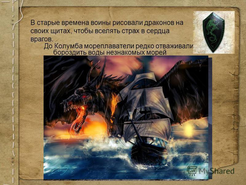 До Колумба мореплаватели редко отваживались бороздить воды незнакомых морей В старые времена воины рисовали драконов на своих щитах, чтобы вселять страх в сердца врагов.