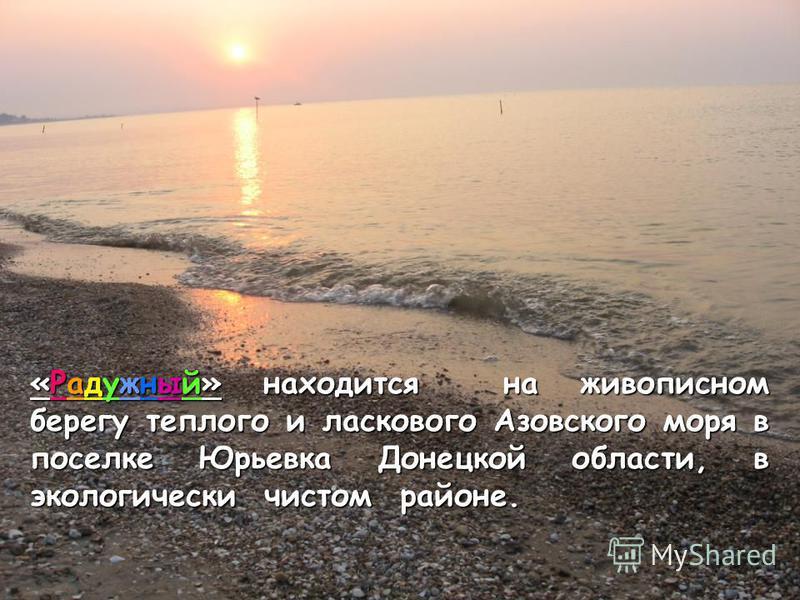 «Радужный» находится на живописном берегу теплого и ласкового Азовского моря в поселке Юрьевка Донецкой области, в экологически чистом районе.