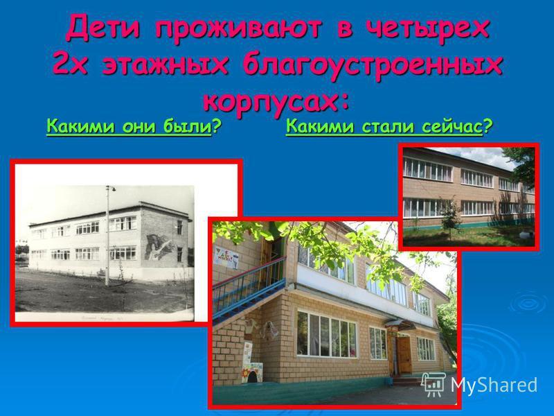 Дети проживают в четырех 2 х этажных благоустроенных корпусах: Какими они были? Какими стали сейчас? Какими они были? Какими стали сейчас?