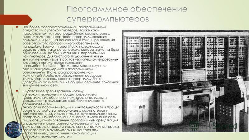Наиболее распространёнными программными средствами суперкомпьютеров, также как и параллельных или распределённых компьютерных систем являются интерфейс программирования приложений (API) на основе MPI и PVM, и решения на базе открытого программного об