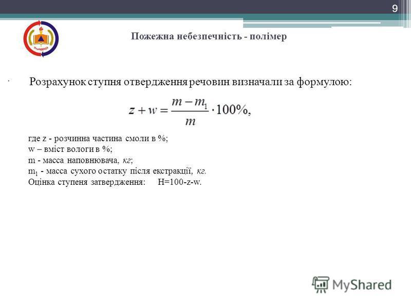 9 Пожежна небезпечність - полімер. где z - розчинна частина смоли в %; w – вміст вологи в %; m - масса наповнювача, кг; m 1 - масса сухого остатку після екстракції, кг. Оцінка ступеня затвердження: H=100-z-w. Розрахунок ступня отвердження речовин виз