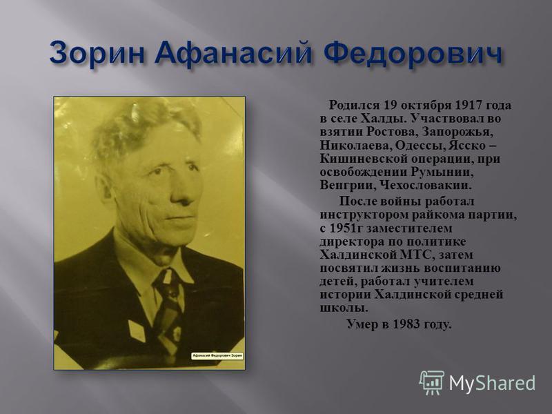 Родился 19 октября 1917 года в селе Халды. Участвовал во взятии Ростова, Запорожья, Николаева, Одессы, Ясско – Кишиневской операции, при освобождении Румынии, Венгрии, Чехословакии. После войны работал инструктором райкома партии, с 1951 г заместител