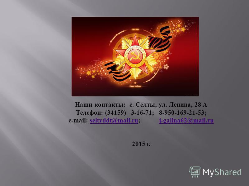 Наши контакты : с. Селты, ул. Ленина, 28 А Телефон : (34159) 3-16-71; 8-950-169-21-53; e-mail: seltyddt@mail.ru; j-galina62@mail.ruseltyddt@mail.ruj-galina62@mail.ru 2015 г.