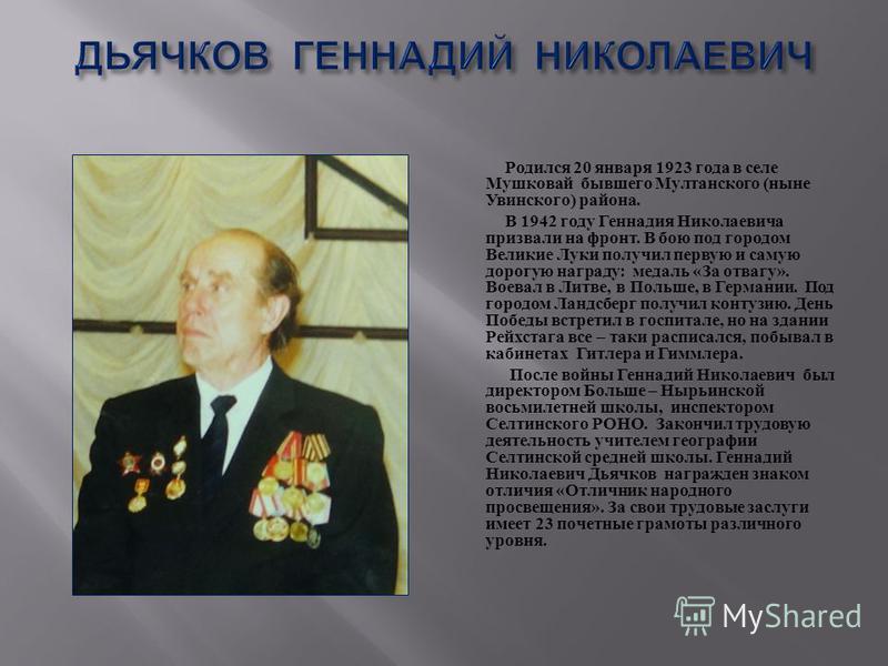 Родился 20 января 1923 года в селе Мушковай бывшего Мултанского ( ныне Увинского ) района. В 1942 году Геннадия Николаевича призвали на фронт. В бою под городом Великие Луки получил первую и самую дорогую награду : медаль « За отвагу ». Воевал в Литв