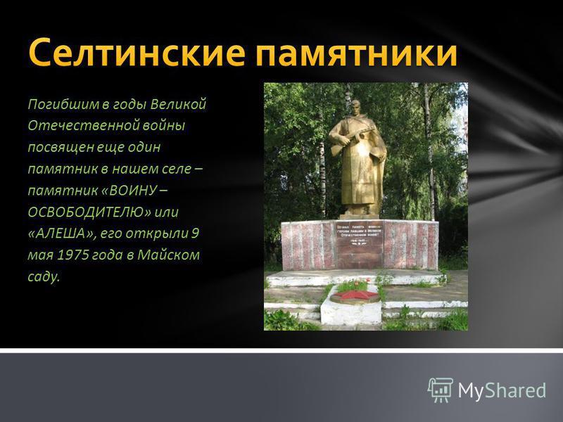 Погибшим в годы Великой Отечественной войны посвящен еще один памятник в нашем селе – памятник «ВОИНУ – ОСВОБОДИТЕЛЮ» или «АЛЕША», его открыли 9 мая 1975 года в Майском саду.