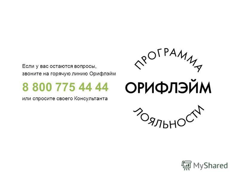 Если у вас остаются вопросы, звоните на горячую линию Орифлэйм 8 800 775 44 44 или спросите своего Консультанта