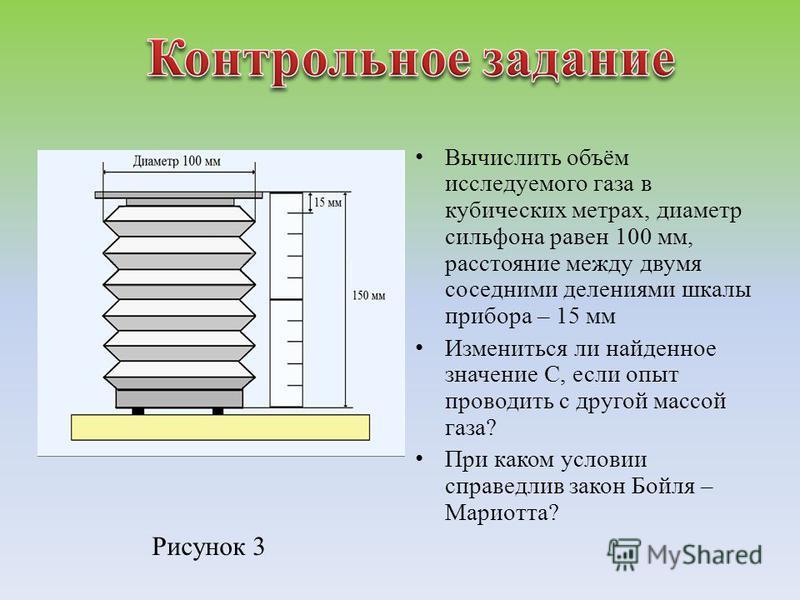 Вычислить объём исследуемого газа в кубических метрах, диаметр сильфона равен 100 мм, расстояние между двумя соседними делениями шкалы прибора – 15 мм Измениться ли найденное значение С, если опыт проводить с другой массой газа? При каком условии спр