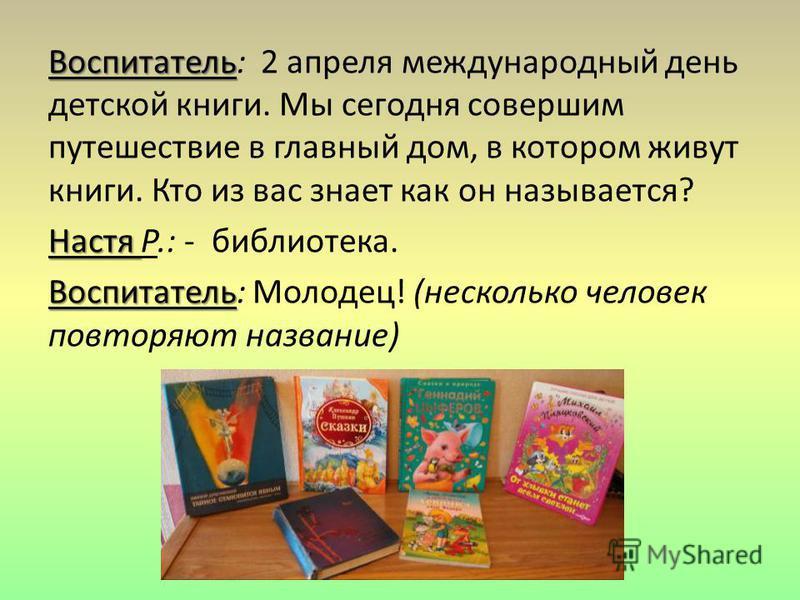 Воспитатель Воспитатель: 2 апреля международный день детской книги. Мы сегодня совершим путешествие в главный дом, в котором живут книги. Кто из вас знает как он называется? Настя Настя Р.: - библиотека. Воспитатель Воспитатель: Молодец! (несколько ч