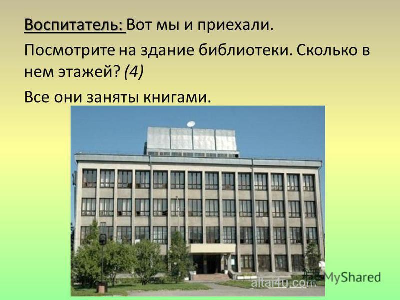 Воспитатель: Воспитатель: Вот мы и приехали. Посмотрите на здание библиотеки. Сколько в нем этажей? (4) Все они заняты книгами.