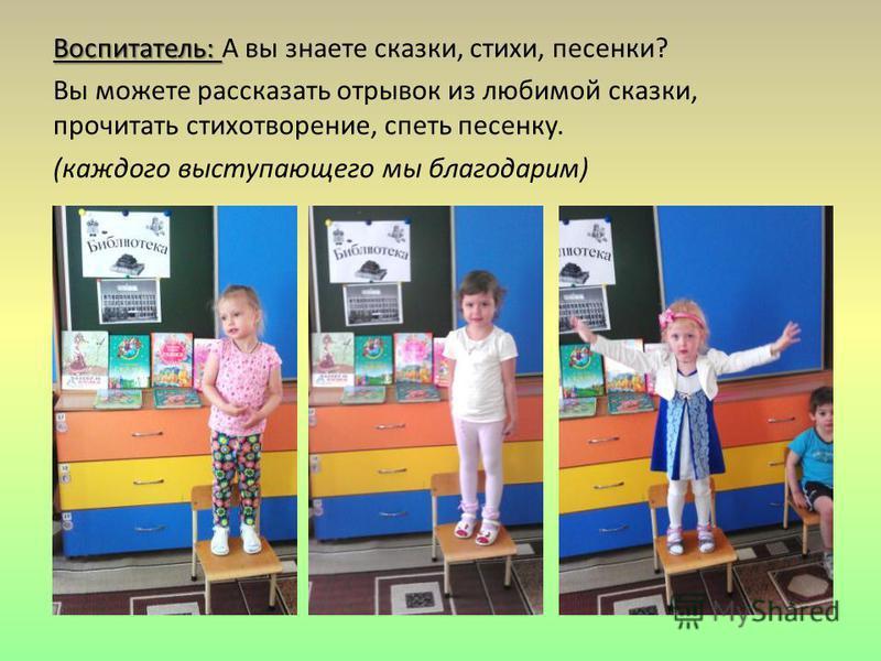 Воспитатель: Воспитатель: А вы знаете сказки, стихи, песенки? Вы можете рассказать отрывок из любимой сказки, прочитать стихотворение, спеть песенку. (каждого выступающего мы благодарим)