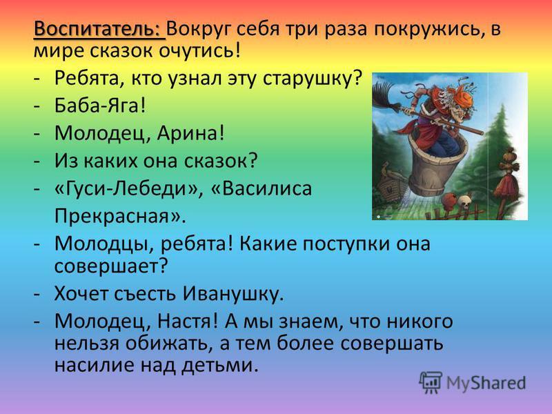 Воспитатель: Воспитатель: Вокруг себя три раза покружись, в мире сказок очутись! -Ребята, кто узнал эту старушку? -Баба-Яга! -Молодец, Арина! -Из каких она сказок? -«Гуси-Лебеди», «Василиса Прекрасная». -Молодцы, ребята! Какие поступки она совершает?