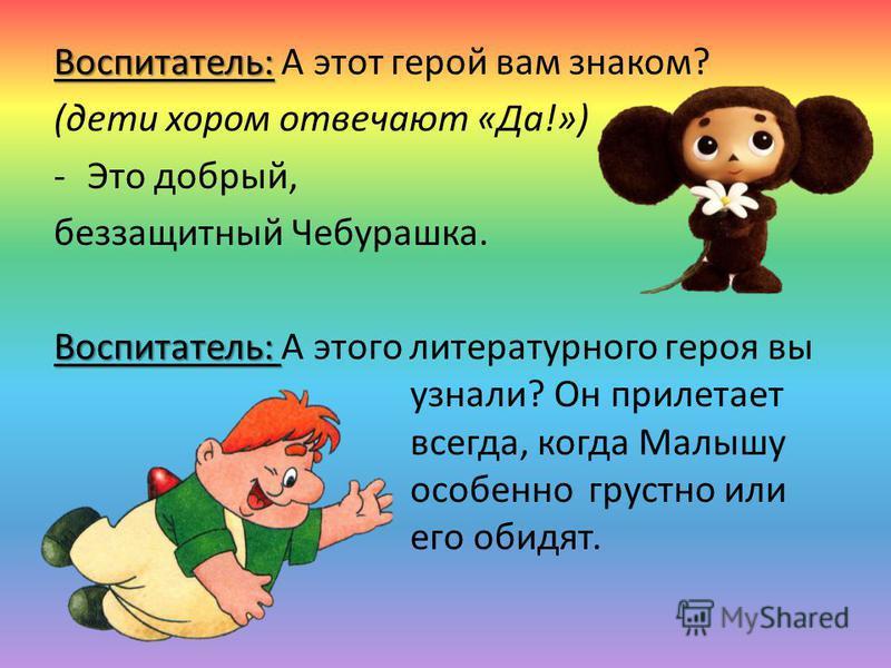 Воспитатель: Воспитатель: А этот герой вам знаком? (дети хором отвечают «Да!») -Это добрый, беззащитный Чебурашка. Воспитатель: Воспитатель: А этого литературного героя вы узнали? Он прилетает всегда, когда Малышу особенно грустно или его обидят.