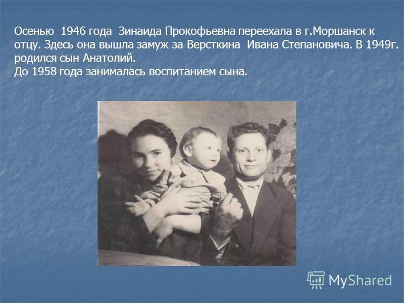 Осенью 1946 года Зинаида Прокофьевна переехала в г.Моршанск к отцу. Здесь она вышла замуж за Версткина Ивана Степановича. В 1949 г. родился сын Анатолий. До 1958 года занималась воспитанием сына.
