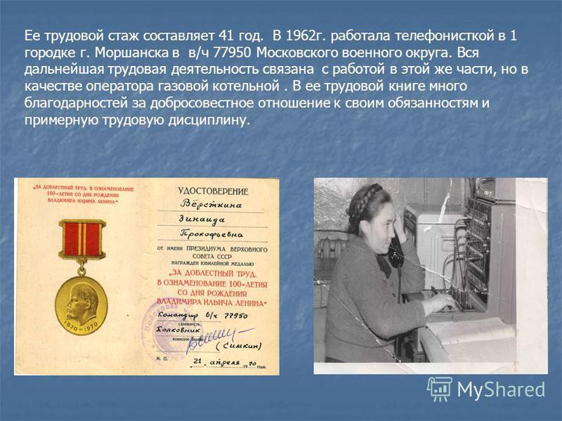 Ее трудовой стаж составляет 41 год. В 1962 г. работала телефонисткой в 1 городке г. Моршанска в в/ч 77950 Московского военного округа. Вся дальнейшая трудовая деятельность связана с работой в этой же части, но в качестве оператора газовой котельной.