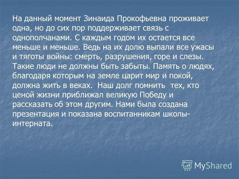 На данный момент Зинаида Прокофьевна проживает одна, но до сих пор поддерживает связь с однополчанами. С каждым годом их остается все меньше и меньше. Ведь на их долю выпали все ужасы и тяготы войны: смерть, разрушения, горе и слезы. Такие люди не до