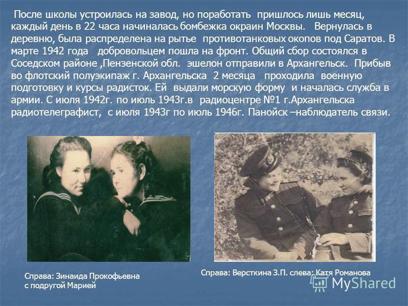 После школы устроилась на завод, но поработать пришлось лишь месяц, каждый день в 22 часа начиналась бомбежка окраин Москвы. Вернулась в деревню, была распределена на рытье противотанковых окопов под Саратов. В марте 1942 года добровольцем пошла на ф