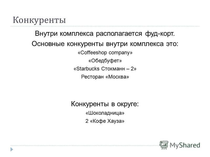 Конкуренты Внутри комплекса располагается фуд-корт. Основные конкуренты внутри комплекса это: «Coffeeshop company» «Обедбуфет» «Starbucks Стокманн – 2» Ресторан «Москва» Конкуренты в округе: «Шоколадница» 2 «Кофе Хауза»