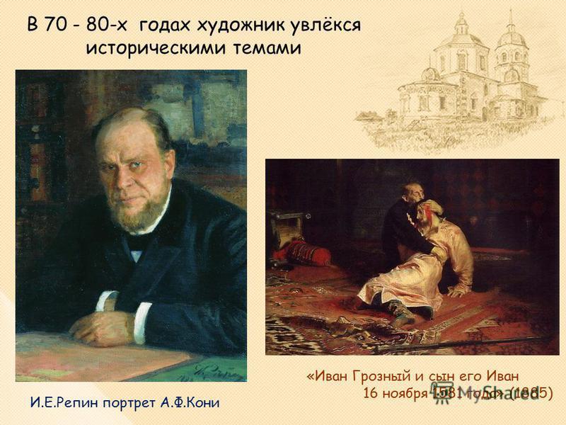 В 70 - 80-х годах художник увлёкся историческими темами И.Е.Репин портрет А.Ф.Кони «Иван Грозный и сын его Иван 16 ноября 1581 года» (1885)
