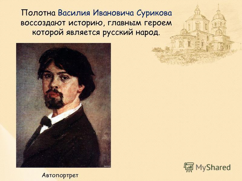 Полотна Василия Ивановича Сурикова воссоздают историю, главным героем которой является русский народ. Автопортрет