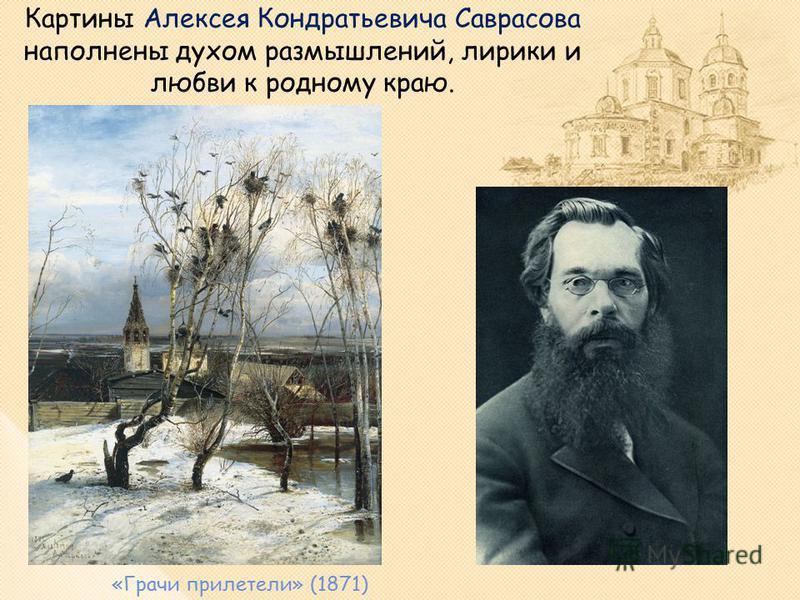 Картины Алексея Кондратьевича Саврасова наполнены духом размышлений, лирики и любви к родному краю. «Грачи прилетели» (1871)