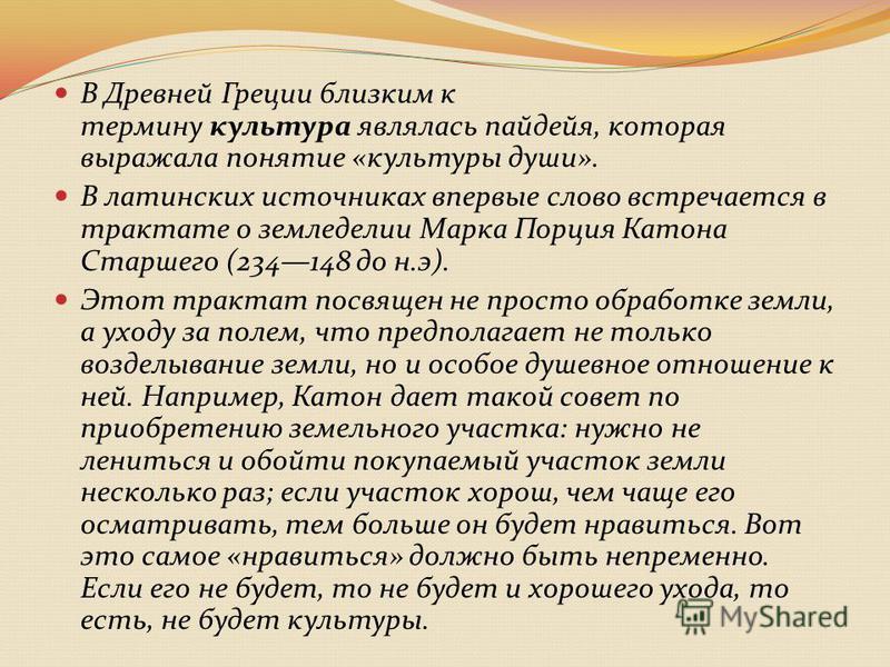В Древней Греции близким к термину культура являлась пайдейя, которая выражала понятие «культуры души». В латинских источниках впервые слово встречается в трактате о земледелии Марка Порция Катона Старшего (234148 до н.э). Этот трактат посвящен не пр