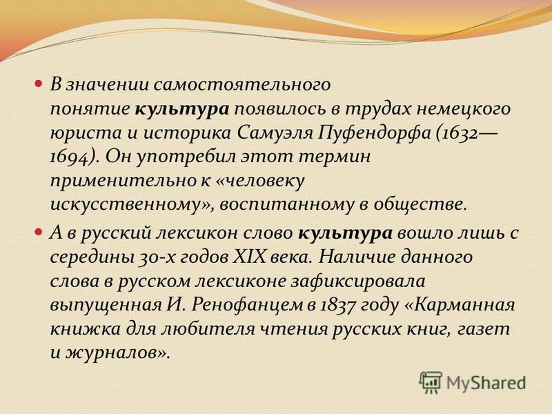 В значении самостоятельного понятие культура появилось в трудах немецкого юриста и историка Самуэля Пуфендорфа (1632 1694). Он употребил этот термин применительно к «человеку искусственному», воспитанному в обществе. А в русский лексикон слово культу