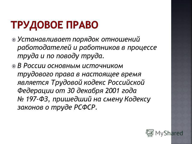 Устанавливает порядок отношений работодателей и работников в процессе труда и по поводу труда. В России основным источником трудового права в настоящее время является Трудовой кодекс Российской Федерации от 30 декабря 2001 года 197-ФЗ, пришедший на с