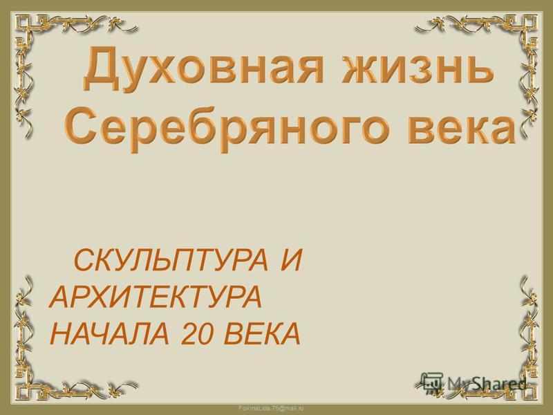 FokinaLida.75@mail.ru СКУЛЬПТУРА И АРХИТЕКТУРА НАЧАЛА 20 ВЕКА