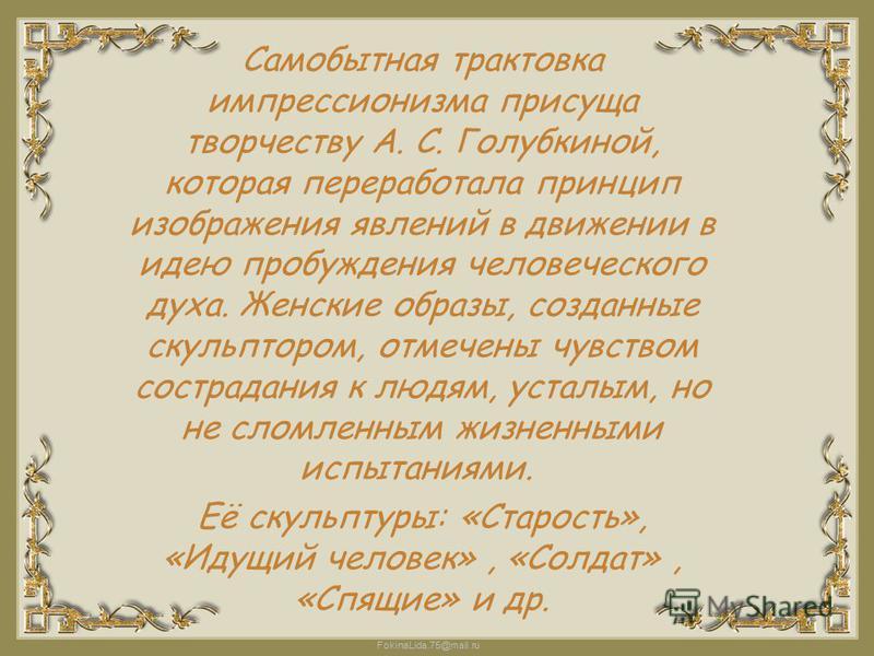FokinaLida.75@mail.ru Самобытная трактовка импрессионизма присуща творчеству А. С. Голубкиной, которая переработала принцип изображения явлений в движении в идею пробуждения человеческого духа. Женские образы, созданные скульптором, отмечены чувством