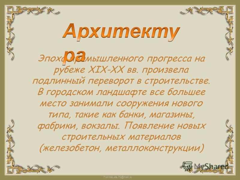 FokinaLida.75@mail.ru Эпоха промышленного прогресса на рубеже XIX-XX вв. произвела подлинный переворот в строительстве. В городском ландшафте все большее место занимали сооружения нового типа, такие как банки, магазины, фабрики, вокзалы. Появление но