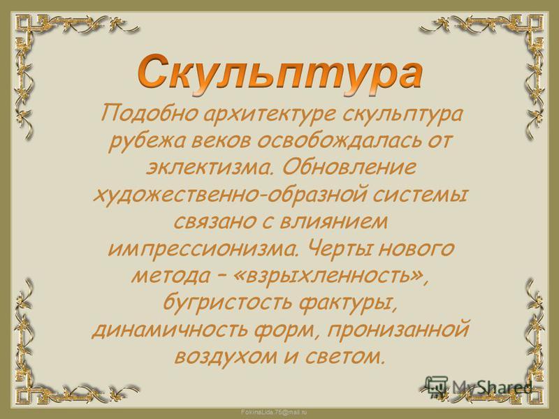 FokinaLida.75@mail.ru Подобно архитектуре скульптура рубежа веков освобождалась от эклектизма. Обновление художественно-образной системы связано с влиянием импрессионизма. Черты нового метода – «взрыхленность», бугристость фактуры, динамичность форм,