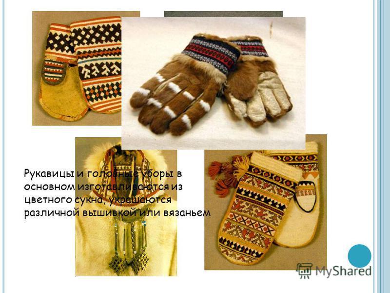 Рукавицы и головные уборы в основном изготавливаются из цветного сукна, украшаются различной вышивкой или вязаньем