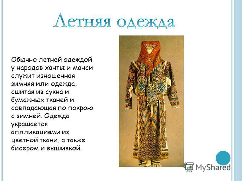 Обычно летней одеждой у народов ханты и манси служит изношенная зимняя или одежда, сшитая из сукна и бумажных тканей и совпадающая по покрою с зимней. Одежда украшается аппликациями из цветной ткани, а также бисером и вышивкой.