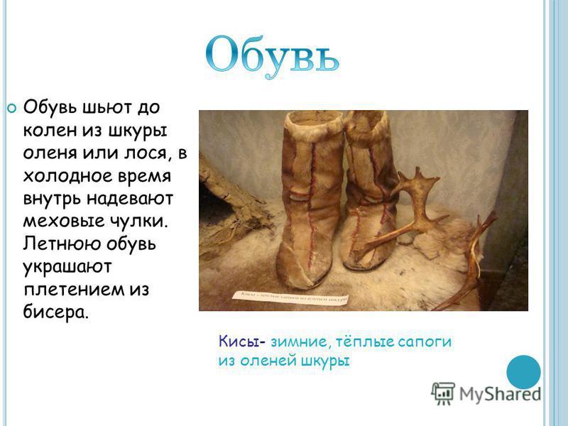 Обувь шьют до колен из шкуры оленя или лося, в холодное время внутрь надевают меховые чулки. Летнюю обувь украшают плетением из бисера. Кисы- зимние, тёплые сапоги из оленей шкуры