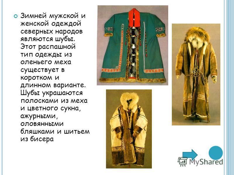 Зимней мужской и женской одеждой северных народов являются шубы. Этот распашной тип одежды из оленьего меха существует в коротком и длинном варианте. Шубы украшаются полосками из меха и цветного сукна, ажурными, оловянными бляшками и шитьем из бисера