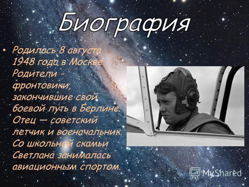 Родилась 8 августа 1948 года в Москве. Родители - фронтовики, закончившие свой боевой путь в Берлине. Отец советский летчик и военачальник. Со школьной скамьи Светлана занималась авиационным спортом.