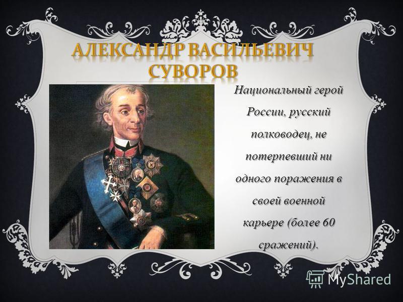 Национальный герой России, русский полководец, не потерпевший ни одного поражения в своей военной карьере (более 60 сражений).