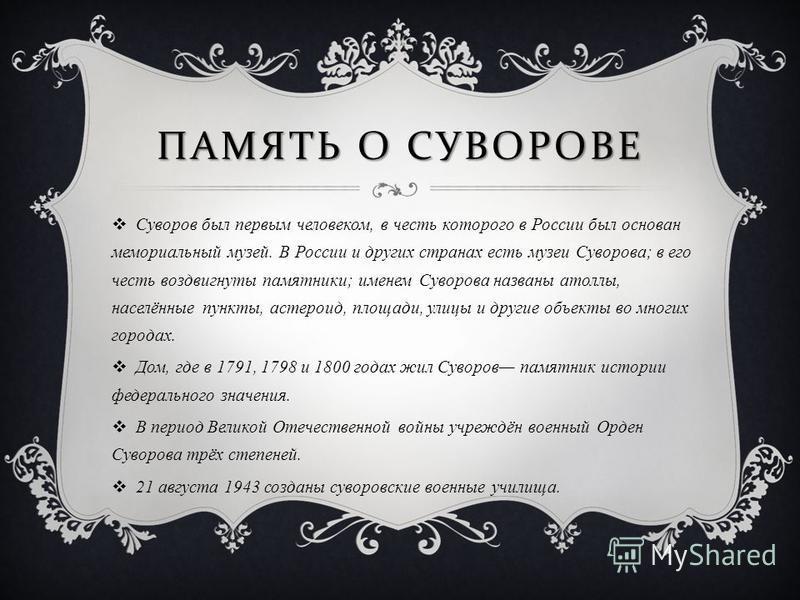 ПАМЯТЬ О СУВОРОВЕ Суворов был первым человеком, в честь которого в России был основан мемориальный музей. В России и других странах есть музеи Суворова; в его честь воздвигнуты памятники; именем Суворова названы атоллы, населённые пункты, астероид, п
