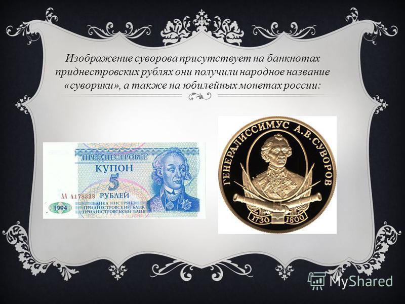 Изображение суворова присутствует на банкнотах приднестровских рублях они получили народное название «суворики», а также на юбилейных монетах россии: