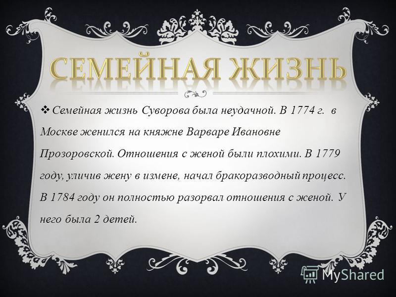 Семейная жизнь Суворова была неудачной. В 1774 г. в Москве женился на княжне Варваре Ивановне Прозоровской. Отношения с женой были плохими. В 1779 году, уличив жену в измене, начал бракоразводный процесс. В 1784 году он полностью разорвал отношения с