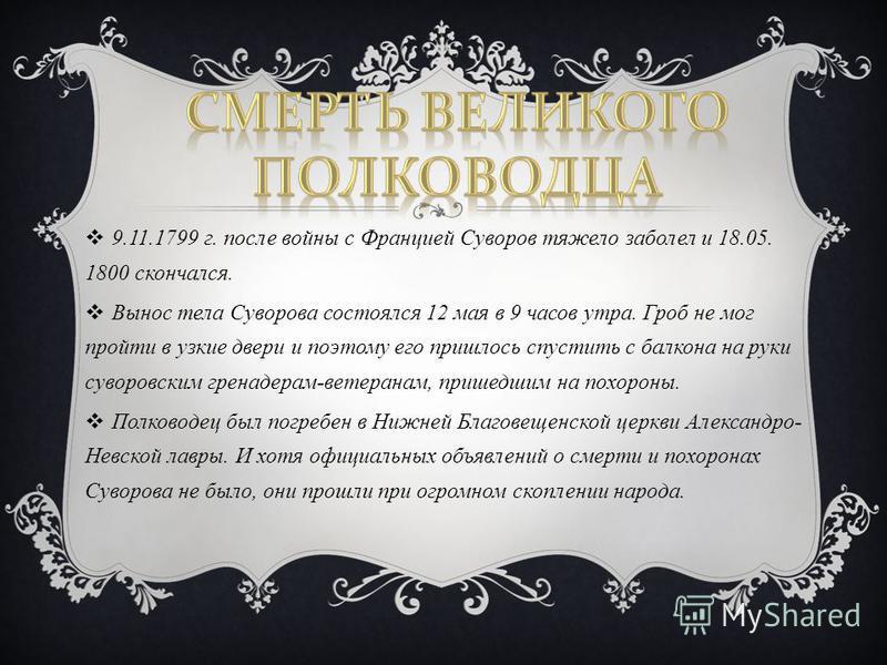 9.11.1799 г. после войны с Францией Суворов тяжело заболел и 18.05. 1800 скончался. Вынос тела Суворова состоялся 12 мая в 9 часов утра. Гроб не мог пройти в узкие двери и поэтому его пришлось спустить с балкона на руки суворовским гренадерам-ветеран