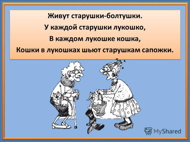 Живут старушки-болтушки. У каждой старушки лукошко, В каждом лукошке кошка, Кошки в лукошках шьют старушкам сапожки. Живут старушки-болтушки. У каждой старушки лукошко, В каждом лукошке кошка, Кошки в лукошках шьют старушкам сапожки.