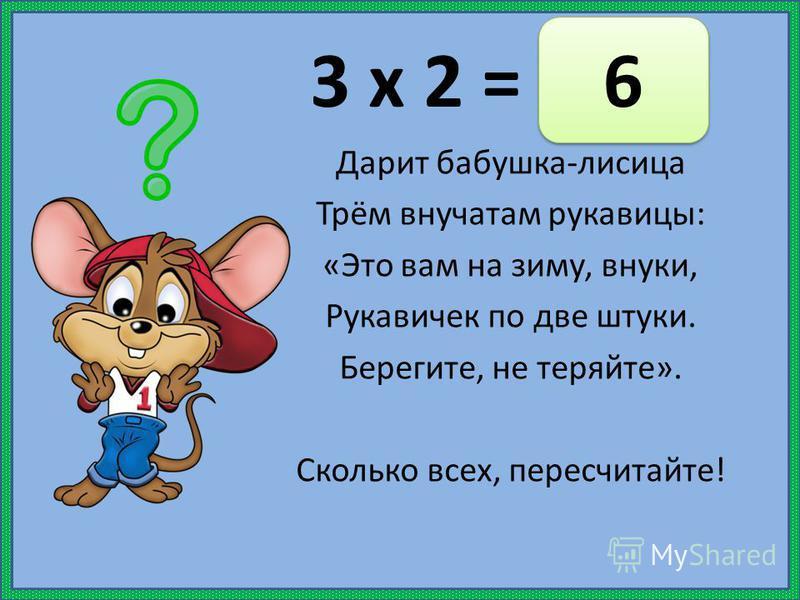 3 х 2 = Дарит бабушка-лисица Трём внучатам рукавицы: «Это вам на зиму, внуки, Рукавичек по две штуки. Берегите, не теряйте». Сколько всех, пересчитайте! 6 6
