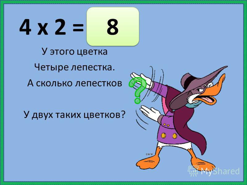 4 х 2 = У этого цветка Четыре лепестка. А сколько лепестков У двух таких цветков? 8 8