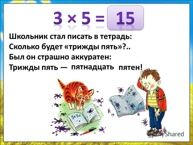 Школьник стал писать в тетрадь: Сколько будет «трижды пять»?.. Был он страшно аккуратен: Трижды пять … пятен! пятнадцать