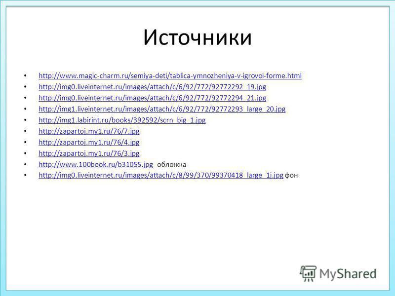 Источники http://www.magic-charm.ru/semiya-deti/tablica-ymnozheniya-v-igrovoi-forme.html http://img0.liveinternet.ru/images/attach/c/6/92/772/92772292_19. jpg http://img0.liveinternet.ru/images/attach/c/6/92/772/92772294_21. jpg http://img1.liveinter