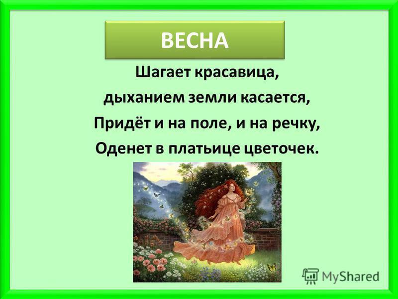 ВЕСНА Шагает красавица, дыханием земли касается, Придёт и на поле, и на речку, Оденет в платьице цветочек.